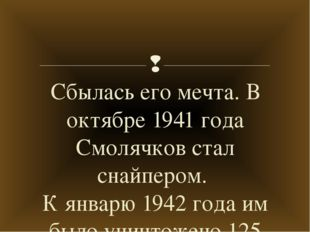 Сбылась его мечта. В октябре 1941 года Смолячков стал снайпером. К январю 194
