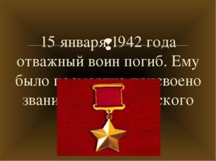 15 января 1942 года отважный воин погиб. Ему было посмертно присвоено звание