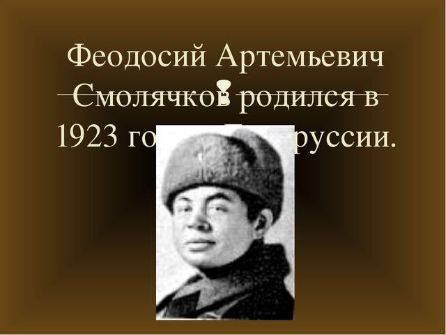Феодосий Артемьевич Смолячков родился в 1923 году в Беларуссии. 