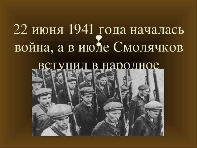 22 июня 1941 года началась война, а в июле Смолячков вступил в народное ополч...
