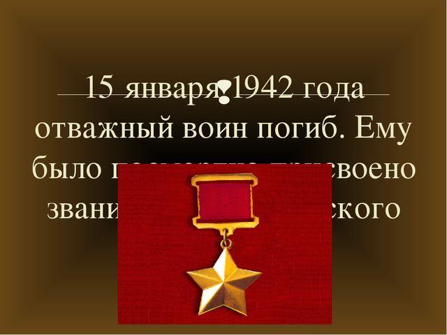 15 января 1942 года отважный воин погиб. Ему было посмертно присвоено звание...