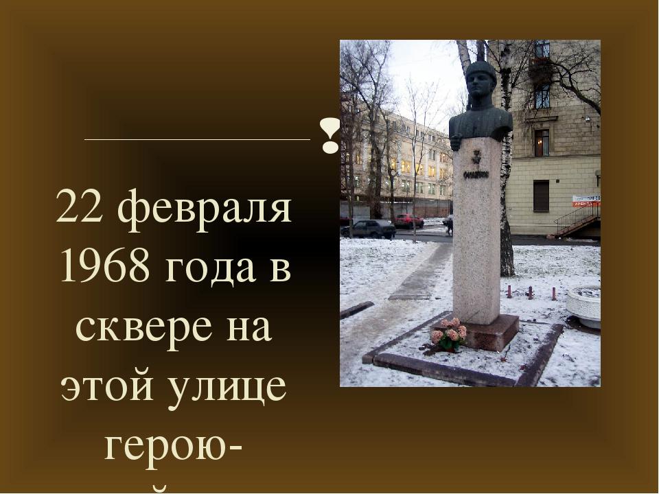 22 февраля 1968 года в сквере на этой улице герою-снайперу был открыт памятни...