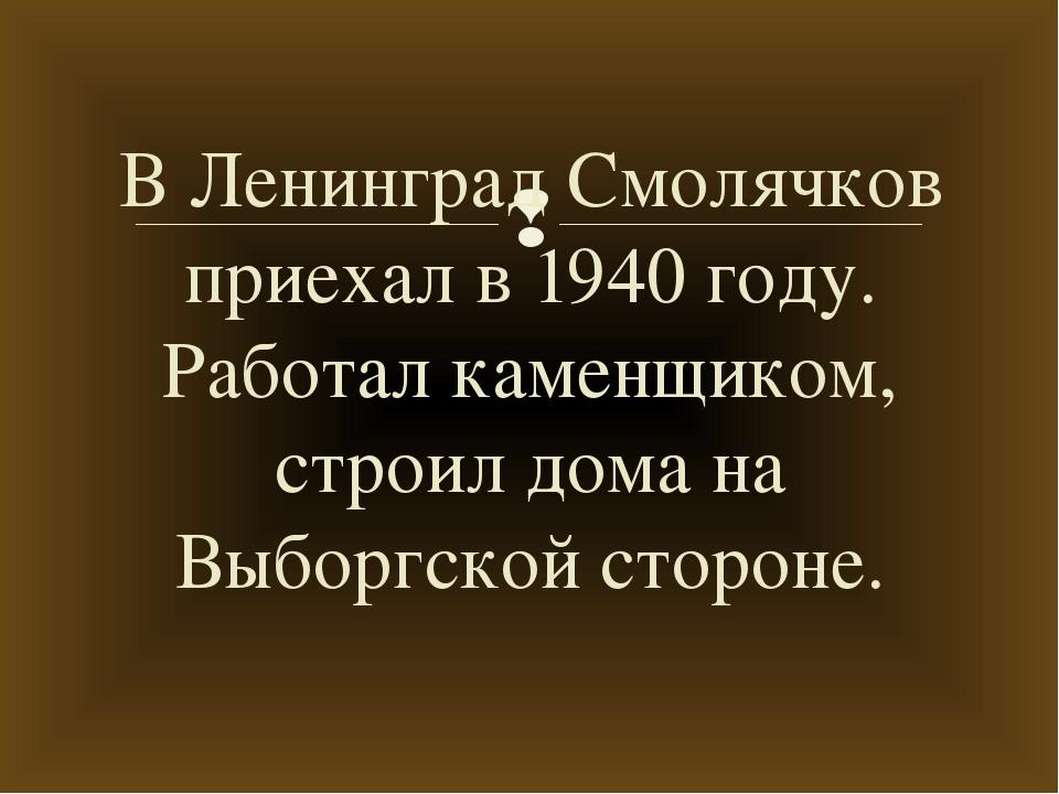 В Ленинград Смолячков приехал в 1940 году. Работал каменщиком, строил дома на...