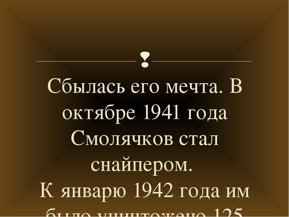 Сбылась его мечта. В октябре 1941 года Смолячков стал снайпером. К январю 194...