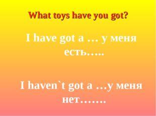 I have got a … у меня есть….. I haven`t got a …у меня нет……. What toys have y
