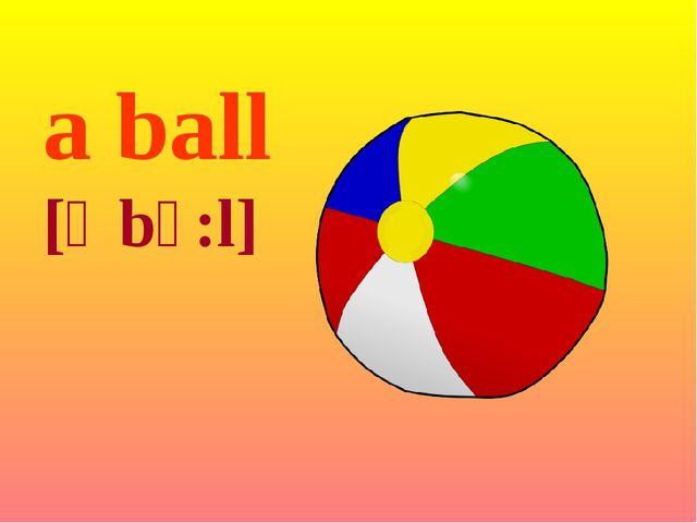 a ball [ə bɔ:l]
