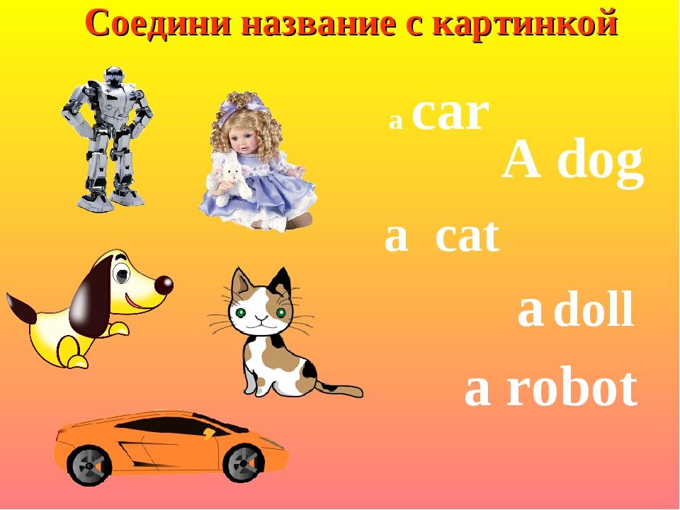 Соедини название с картинкой A dog a car a cat a doll a robot