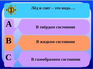 Лёд и снег – это вода…. A В твёрдом состоянии B В жидком состоянии C В газоо