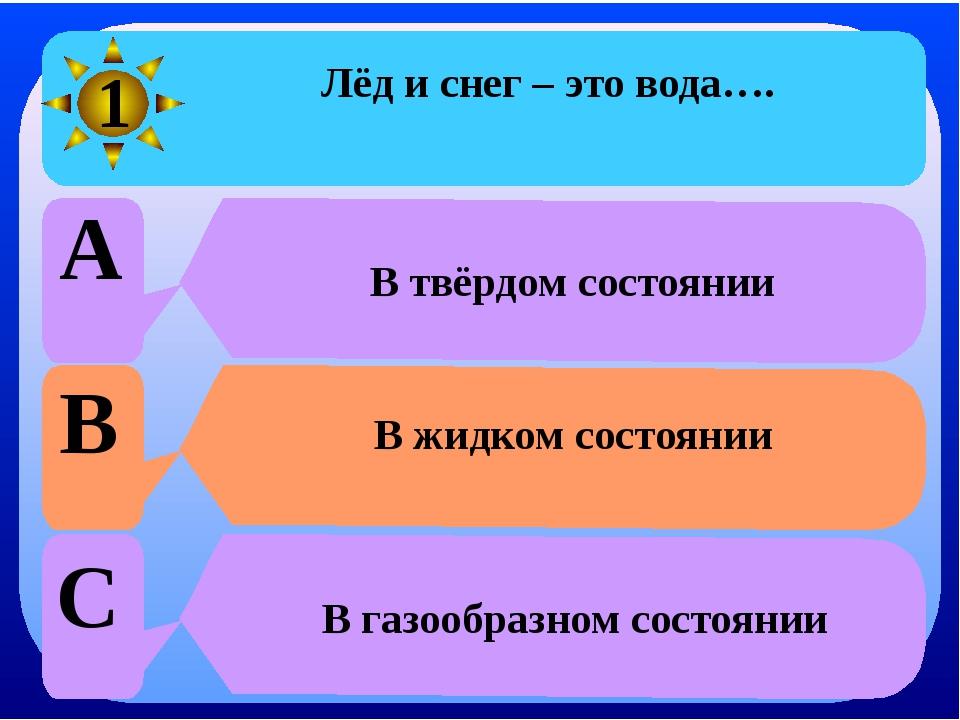 Лёд и снег – это вода…. A В твёрдом состоянии B В жидком состоянии C В газоо...