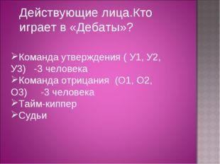 Действующие лица.Кто играет в «Дебаты»? Команда утверждения ( У1, У2, У3) -3
