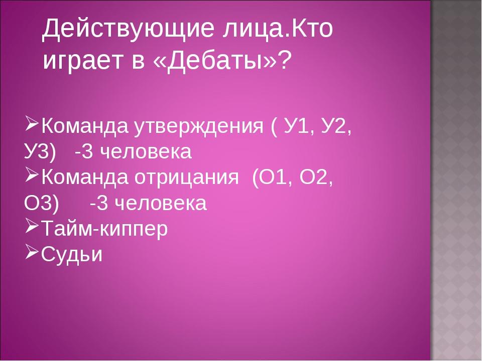 Действующие лица.Кто играет в «Дебаты»? Команда утверждения ( У1, У2, У3) -3...