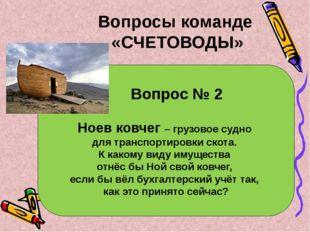 Вопрос № 2 Ноев ковчег – грузовое судно для транспортировки скота. К какому