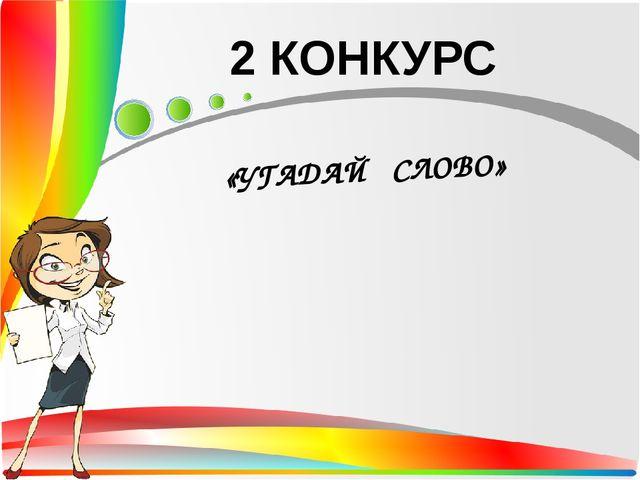 2 КОНКУРС «УГАДАЙ СЛОВО»