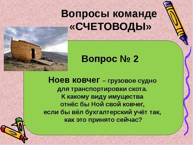 Вопрос № 2 Ноев ковчег – грузовое судно для транспортировки скота. К какому...
