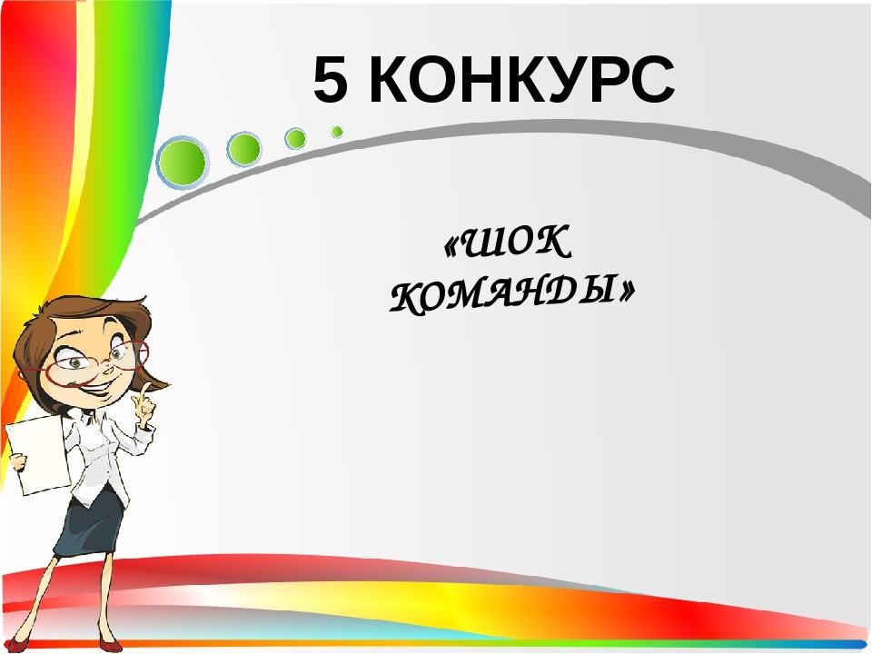 5 КОНКУРС «ШОК КОМАНДЫ»