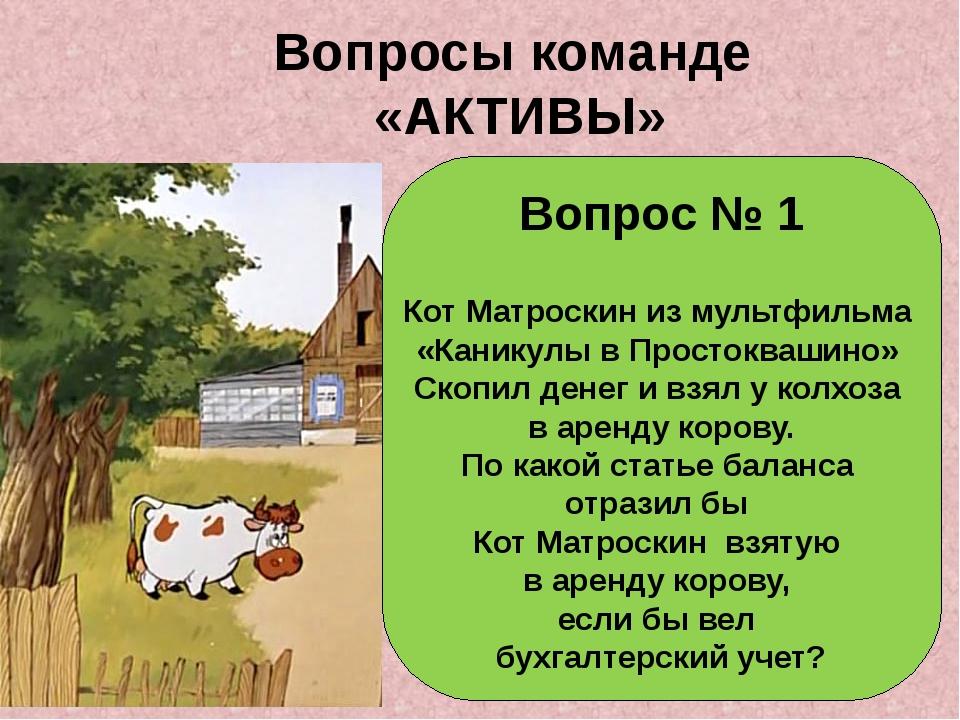 Вопросы команде «АКТИВЫ» Вопрос № 1 Кот Матроскин из мультфильма «Каникулы в...