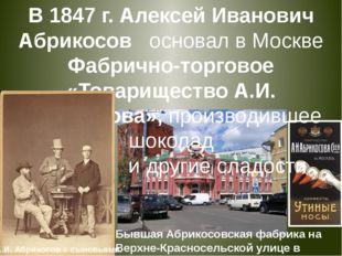 В 1847 г. Алексей Иванович Абрикосов основал в Москве Фабрично-торговое «То