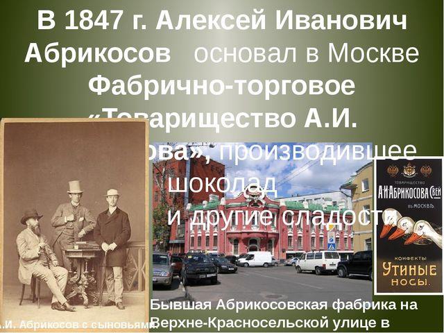 В 1847 г. Алексей Иванович Абрикосов основал в Москве Фабрично-торговое «То...