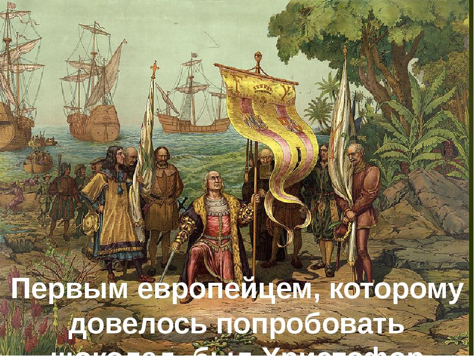 Первым европейцем, которому довелось попробовать шоколад, был Христофор Колум...
