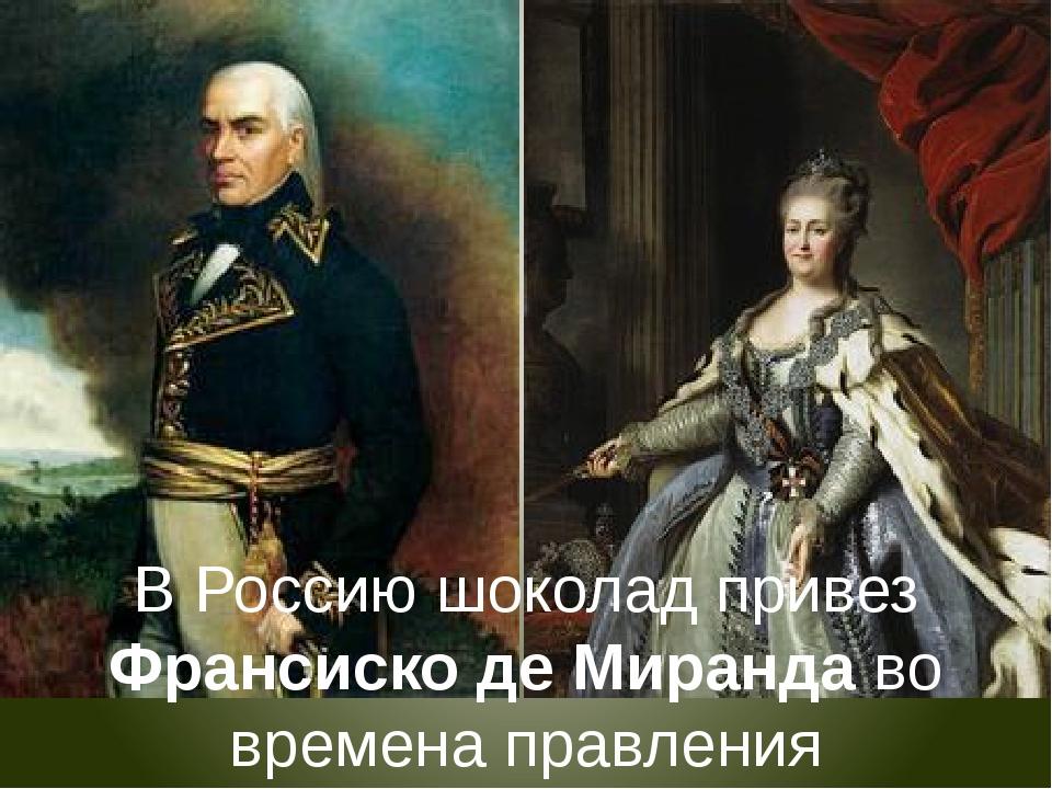 В Россию шоколад привез Франсиско де Миранда во времена правления императрицы...