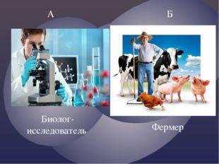 А Б Биолог- исследователь Фермер