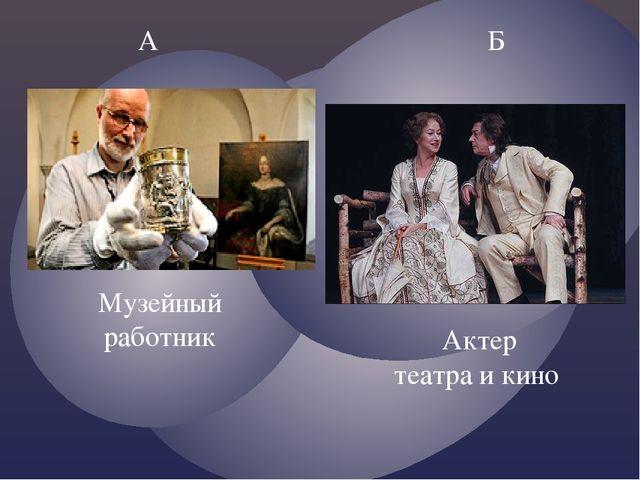 А Б Музейный работник Актер театра и кино
