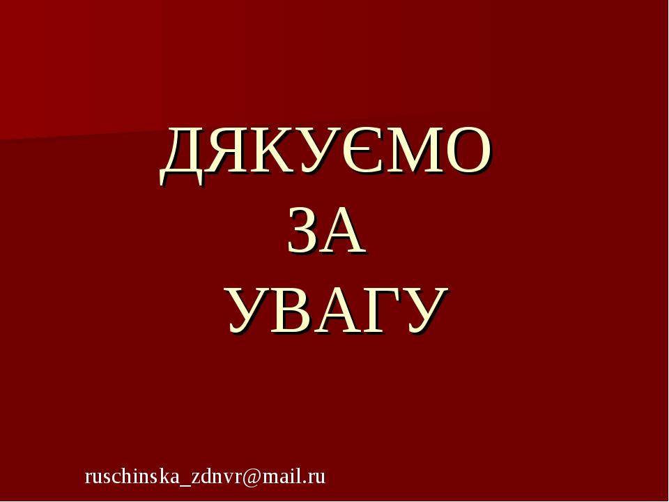 ДЯКУЄМО ЗА УВАГУ ruschinska_zdnvr@mail.ru