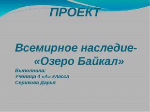 ПРОЕКТ Всемирное наследие- «Озеро Байкал» Выполнила: Ученица 4 «А» класса Сер