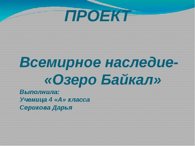 ПРОЕКТ Всемирное наследие- «Озеро Байкал» Выполнила: Ученица 4 «А» класса Сер...