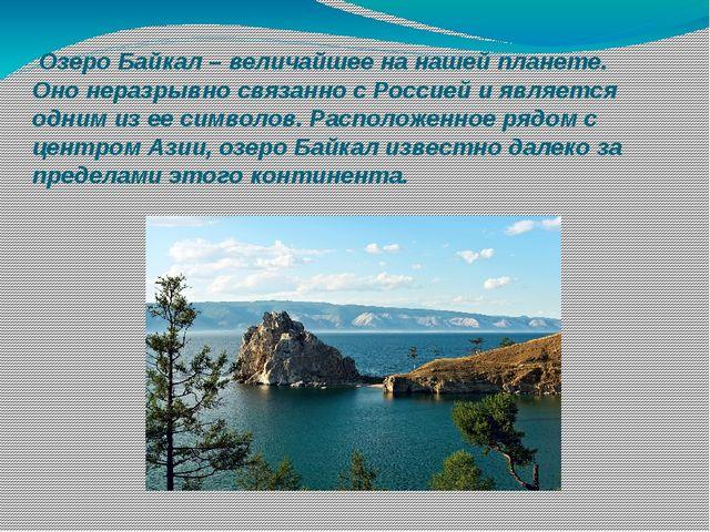 Озеро Байкал– величайшее на нашей планете. Оно неразрывно связанно с Россие...