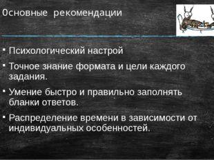 Основные рекомендации Психологический настрой Точное знание формата и цели ка