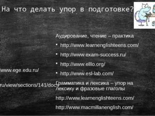 На что делать упор в подготовке? Аудирование, чтение – практика http://www.le