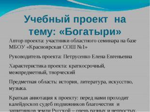 Учебный проект на тему: «Богатыри» Автор проекта: участники областного семина
