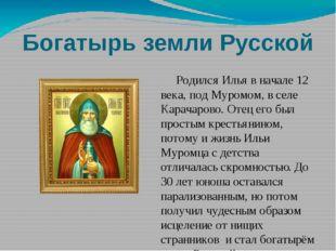 Богатырь земли Русской Родился Илья в начале 12 века, под Муромом, в селе Кар