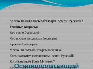 Основополагающий вопрос: За что почитались богатыри земли Русской? Учебные в
