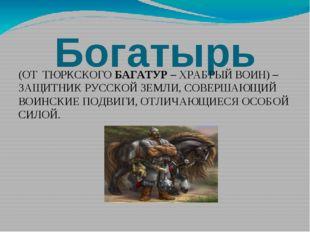 Богатырь (ОТ ТЮРКСКОГО БАГАТУР – ХРАБРЫЙ ВОИН) – ЗАЩИТНИК РУССКОЙ ЗЕМЛИ, СОВЕ