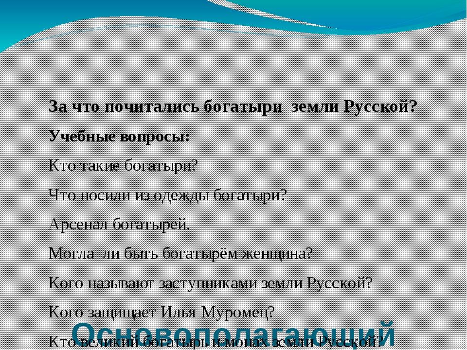 Основополагающий вопрос: За что почитались богатыри земли Русской? Учебные в...