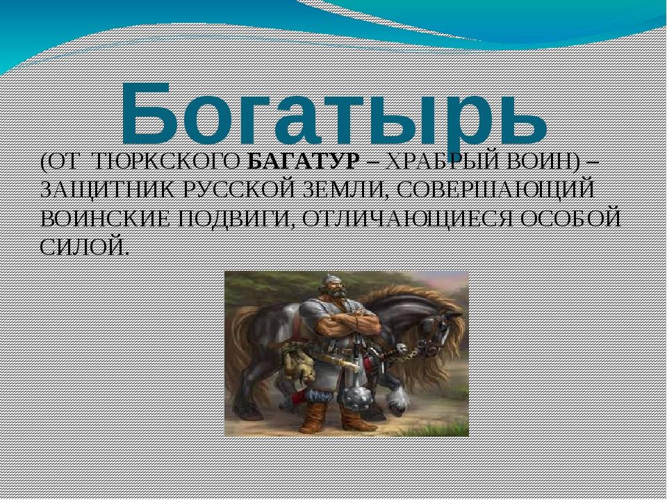 Богатырь (ОТ ТЮРКСКОГО БАГАТУР – ХРАБРЫЙ ВОИН) – ЗАЩИТНИК РУССКОЙ ЗЕМЛИ, СОВЕ...