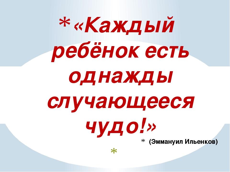 «Каждый ребёнок есть однажды случающееся чудо!» (Эммануил Ильенков)