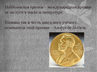 Но́белевская премия – международная премия за заслуги в науке и литературе. Н