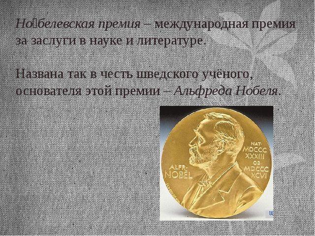 Но́белевская премия – международная премия за заслуги в науке и литературе. Н...