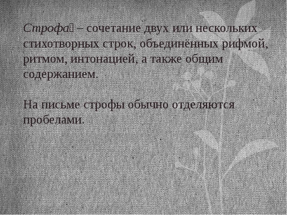 Строфа́ – сочетание двух или нескольких стихотворных строк, объединённых рифм...