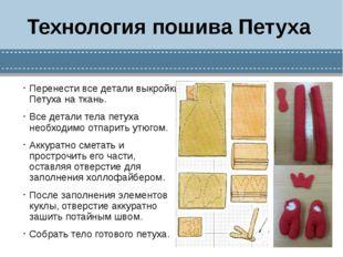 Технология пошива Петуха Перенести все детали выкройки Петуха на ткань. Все д