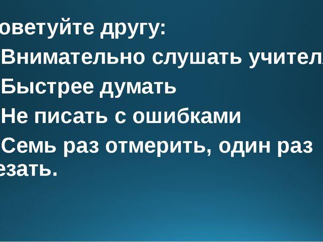 Посоветуйте другу: 1)Внимательно слушать учителя 2)Быстрее думать 3)...