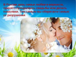 В России день семьи любви и верности, принято праздновать свадьбы или делать