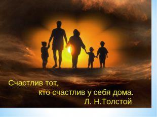 Счастлив тот, кто счастлив у себя дома. Л. Н.Толстой