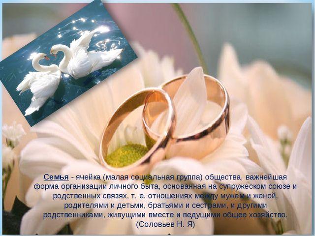 Семья- ячейка (малая социальная группа) общества, важнейшая форма организаци...