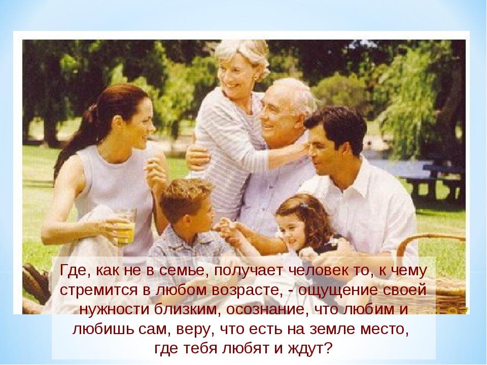 Где, как не в семье, получает человек то, к чему стремится в любом возрасте,...