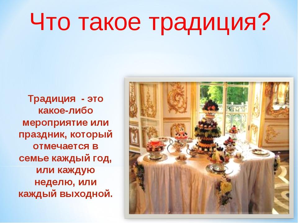Что такое традиция? Традиция - это какое-либо мероприятие или праздник, котор...