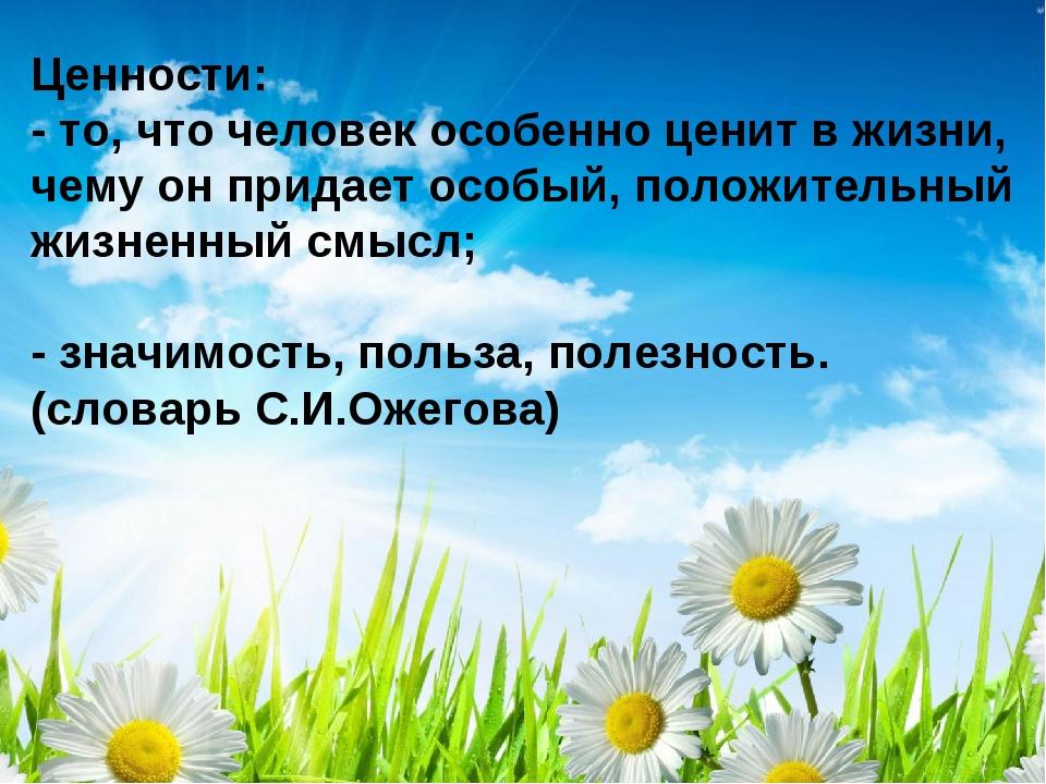 Ценности: - то, что человек особенно ценит в жизни, чему он придает особый, п...